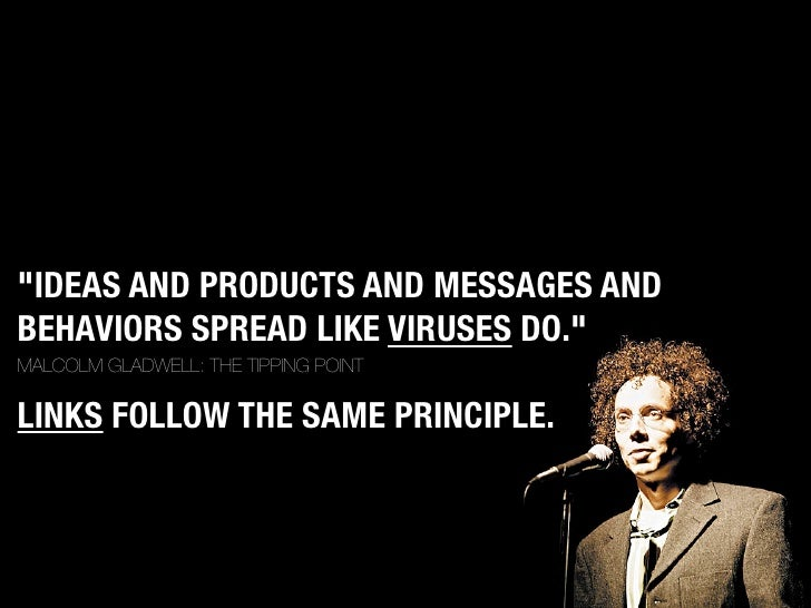 """""""IDEAS AND PRODUCTS AND MESSAGES AND BEHAVIORS SPREAD LIKE VIRUSES DO."""" MALCOLM GLADWELL: THE TIPPING POINT  LINKS FOLLOW ..."""