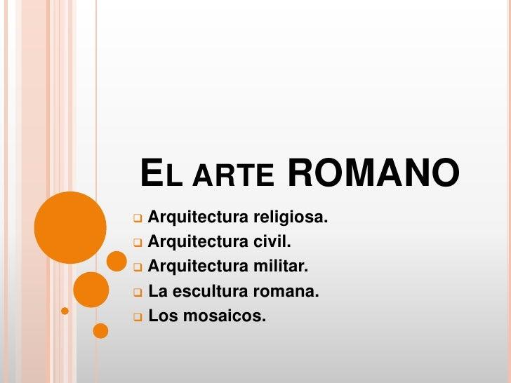 EL ARTE ROMANO Arquitectura religiosa. Arquitectura civil. Arquitectura militar. La escultura romana. Los mosaicos.