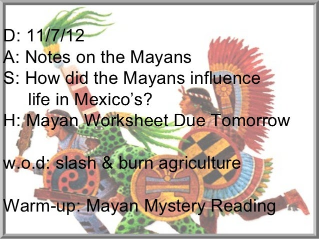 D: 11/7/12A: Notes on the MayansS: How did the Mayans influence   life in Mexico's?H: Mayan Worksheet Due Tomorroww.o.d: s...