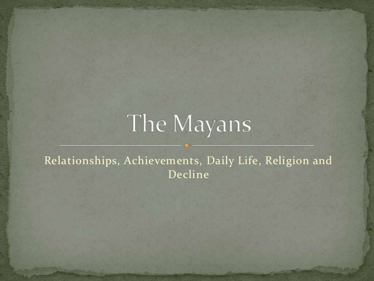 Relationships, Achievements, Daily Life, Religion and Decline<br />The Mayans<br />