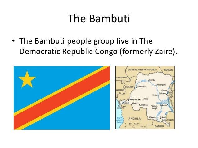 The Bambuti• The Bambuti people group live in The  Democratic Republic Congo (formerly Zaire).