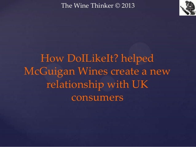 The Wine Thinker © 2013How DoILikeIt? helpedMcGuigan Wines create a newrelationship with UKconsumers