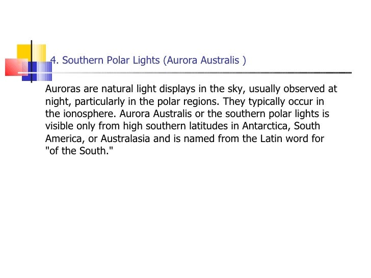 4. Southern Polar Lights (Aurora Australis ) <ul><li>Auroras are natural light displays in the sky, usually observed at ni...