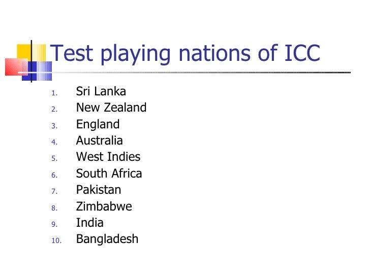 Test playing nations of ICC <ul><li>Sri Lanka </li></ul><ul><li>New Zealand </li></ul><ul><li>England </li></ul><ul><li>Au...