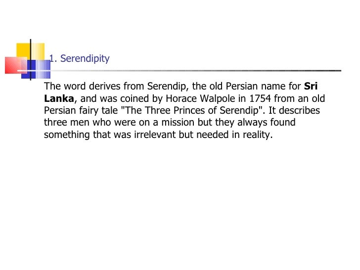 1. Serendipity <ul><li>The word derives from Serendip, the old Persian name for  Sri Lanka , and was coined by Horace Walp...