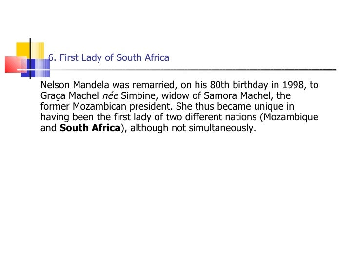 6. First Lady of South Africa  <ul><li>Nelson Mandela was remarried, on his 80th birthday in 1998, to Graça Machel  née  S...