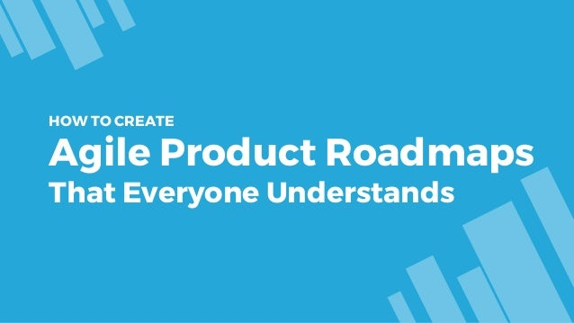 HOW TO CREATE Agile Product Roadmaps That Everyone Understands