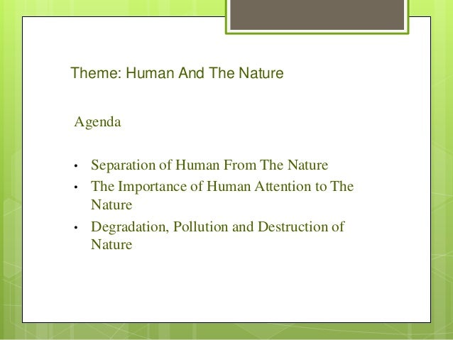 Theme: Human And The NatureAgenda•   Separation of Human From The Nature•   The Importance of Human Attention to The    Na...
