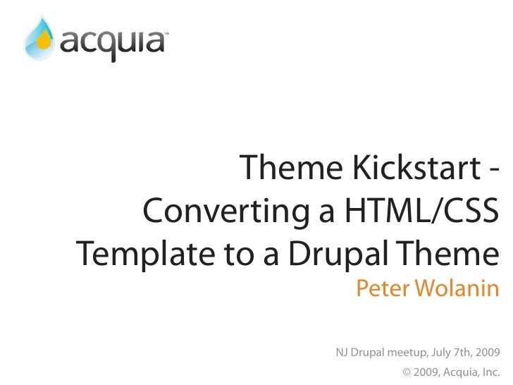 Theme Kickstart -    Converting a HTML/CSS Template to a Drupal Theme                    Peter Wolanin                  NJ...