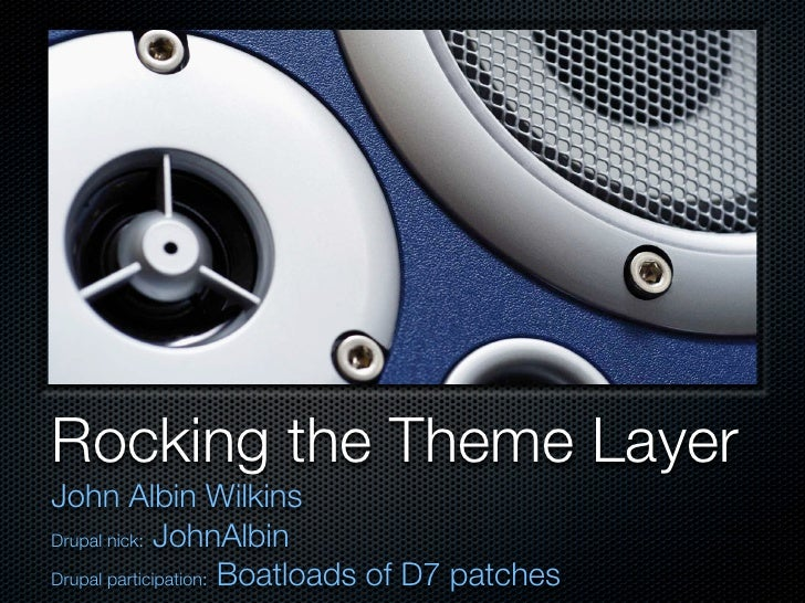 Rocking the Theme Layer John Albin Wilkins Drupal nick: JohnAlbin  Drupal participation: Boatloads of D7 patches
