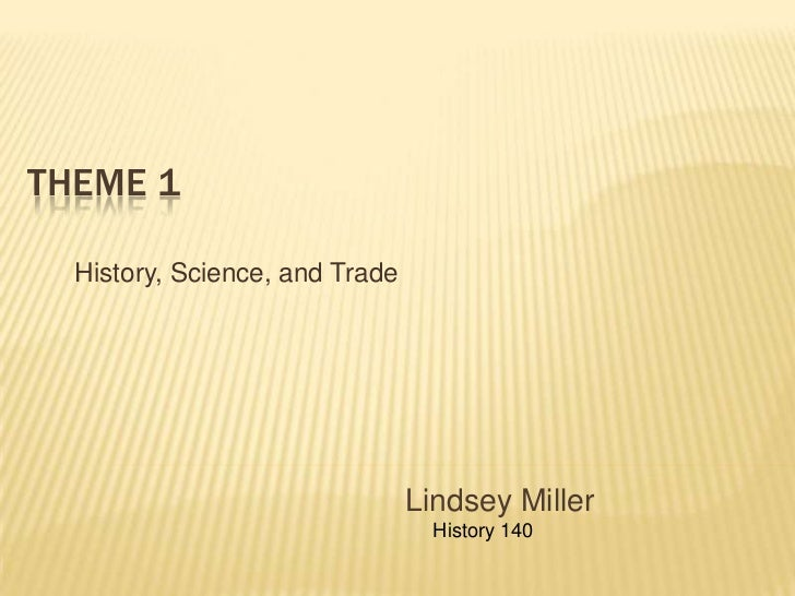 Theme 1<br /> History, Science, and Trade<br />Lindsey Miller<br />    History 140 <br />