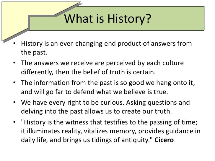 What is History?<br />History is an ever-changing end product of answers from the past.<br />The answers we receive are pe...