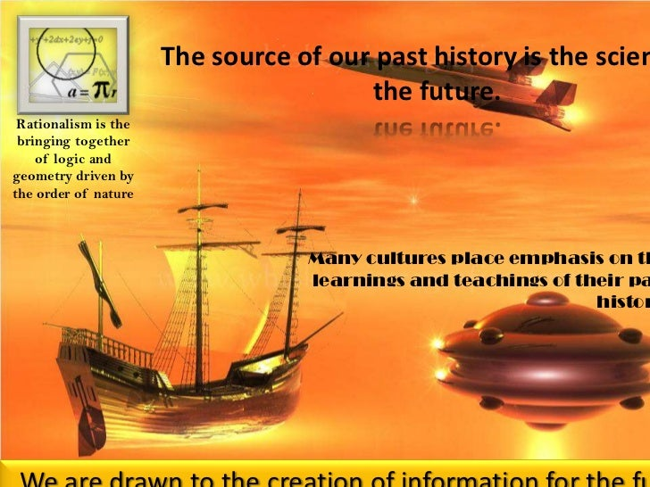 The source of our past history is the science of the future. <br />Rationalism is the bringing together of logic and geome...