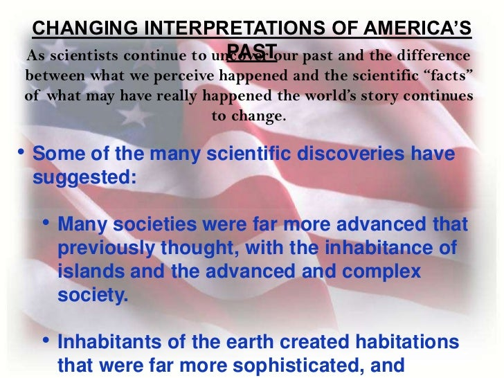 CHANGING INTERPRETATIONS OF AMERICA'S PAST<br />As scientists continue to uncover our past and the difference between what...
