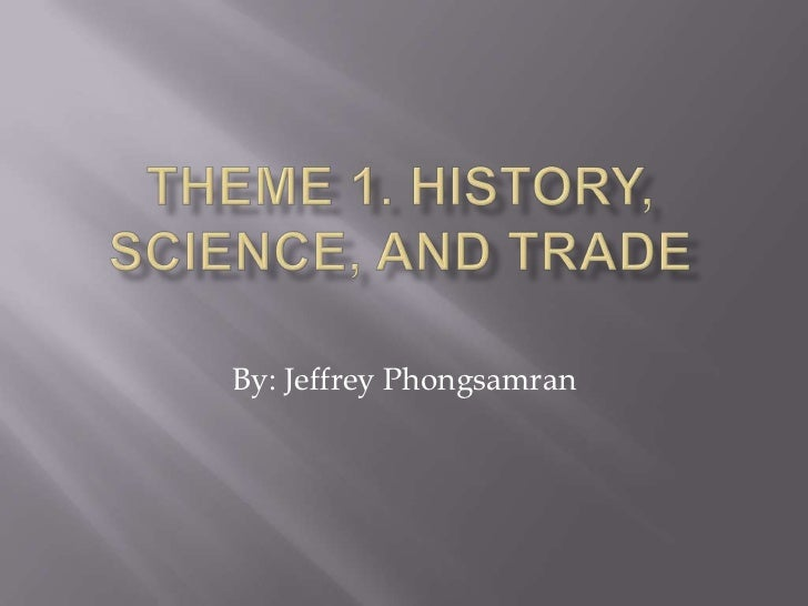 Theme 1. History, Science, and Trade<br />By: Jeffrey Phongsamran<br />