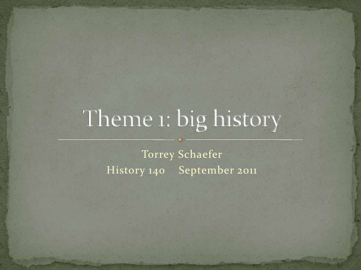 Torrey Schaefer <br />History 140September 2011<br />Theme 1: big history<br />