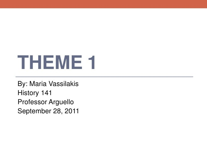 Theme 1<br />By: Maria Vassilakis<br />History 141<br />Professor Arguello<br />September 28, 2011<br />