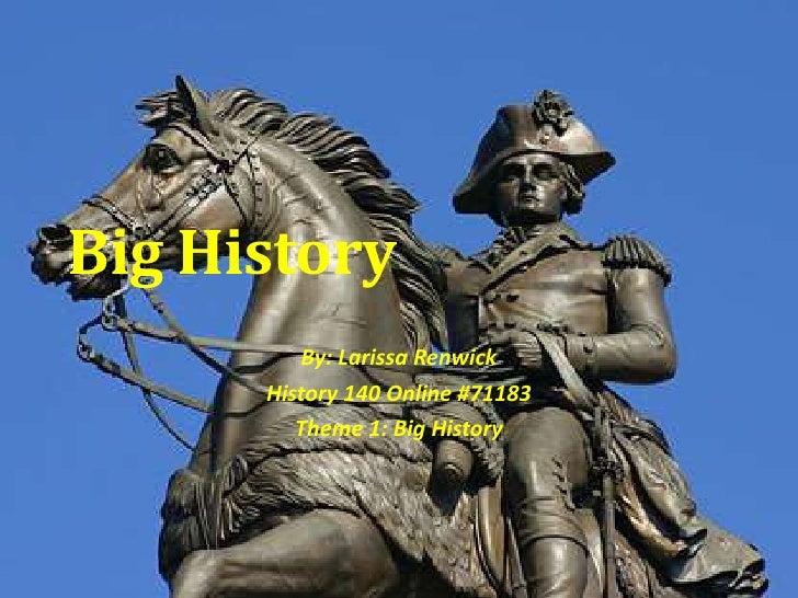 Big History<br />By: Larissa Renwick<br />History 140 Online #71183<br />Theme 1: Big History<br />