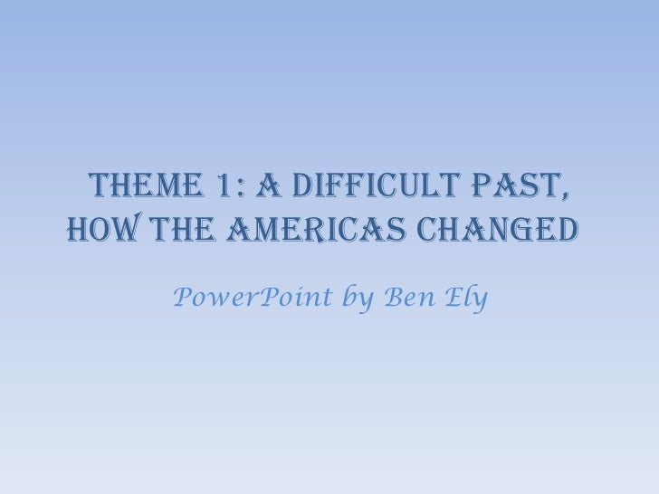 Theme 1: A Difficult past, How The Americas Changed<br />PowerPoint by Ben Ely<br />