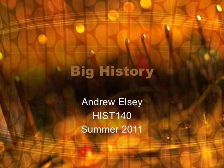 Big History Andrew Elsey HIST140 Summer 2011