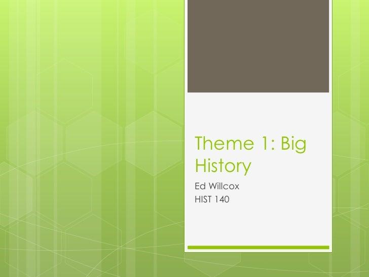 Theme 1: Big History<br />Ed Willcox<br />HIST 140<br />