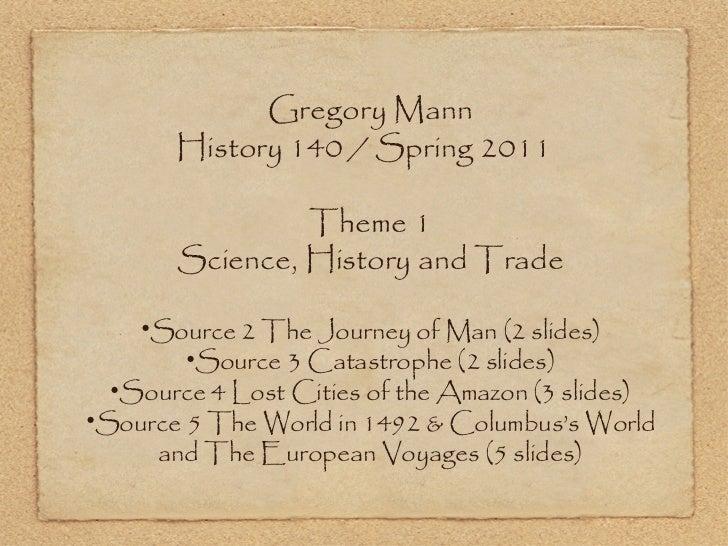 <ul><li>Gregory Mann </li></ul><ul><li>History 140 / Spring 2011  </li></ul><ul><li>Theme 1 </li></ul><ul><li>Science, His...