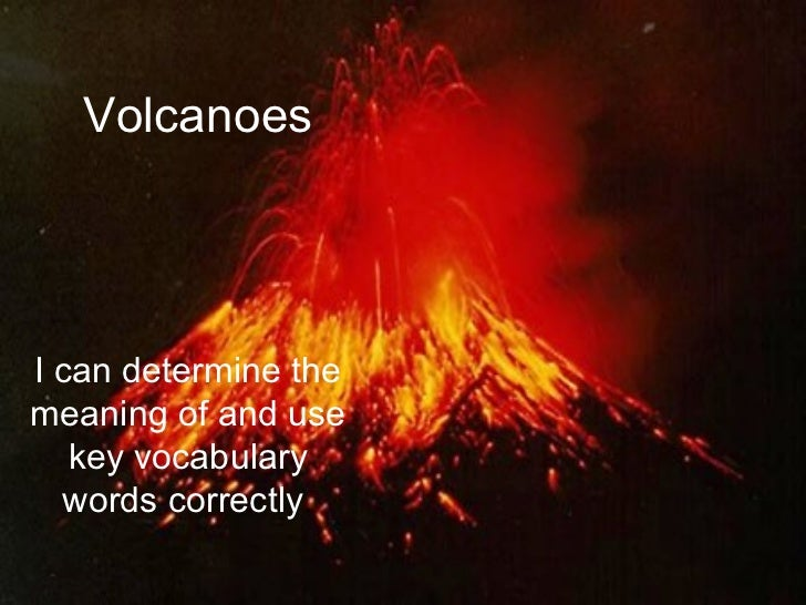 VolcanoesI can determine themeaning of and use   key vocabulary  words correctly.
