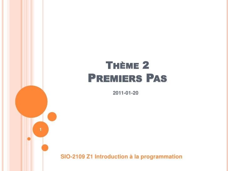 Thème 2Premiers Pas<br />2011-01-20<br />SIO-2109 Z1 Introduction à la programmation<br />1<br />