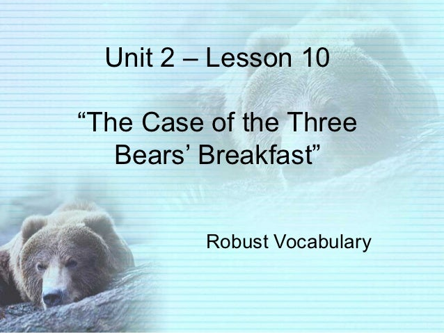 """Unit 2 – Lesson 10""""The Case of the Three   Bears' Breakfast""""          Robust Vocabulary"""