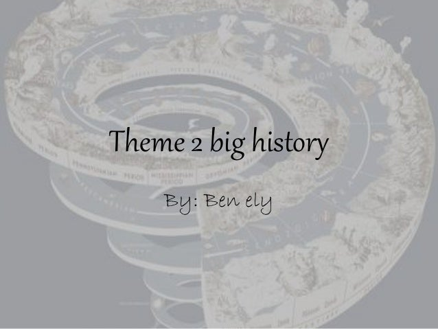 Theme 2 big history By: Ben ely