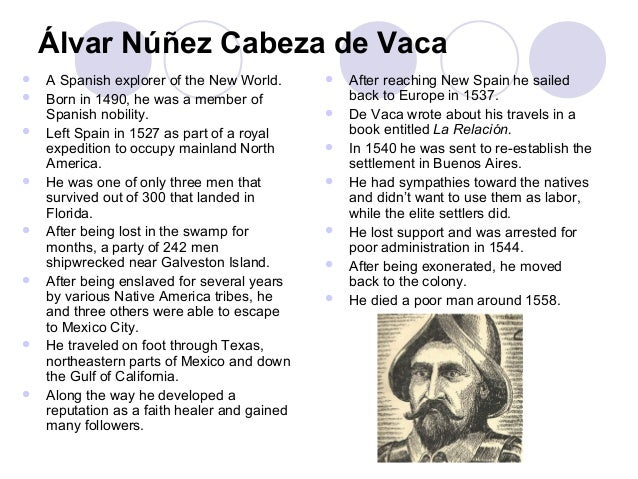 alvar nunez cabeza de vaca essay Below is an essay on cabeza de vaca from anti essays, your source for research papers, essays, and term paper examples the expeditions of the explorer álvar núñez cabeza de vaca were voyages of not only implausible importance and length, but voyages of unconceivable events and encounters with the natives of the land in which he and his.
