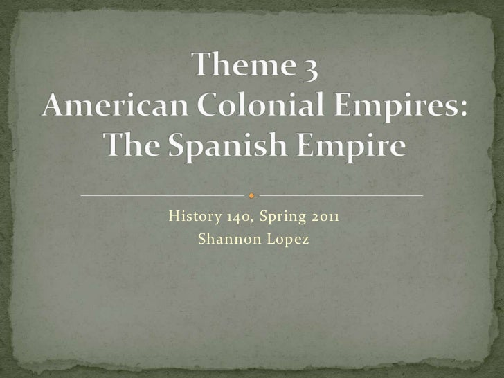 History 140, Spring 2011<br />Shannon Lopez<br />Theme 3American Colonial Empires:The Spanish Empire<br />