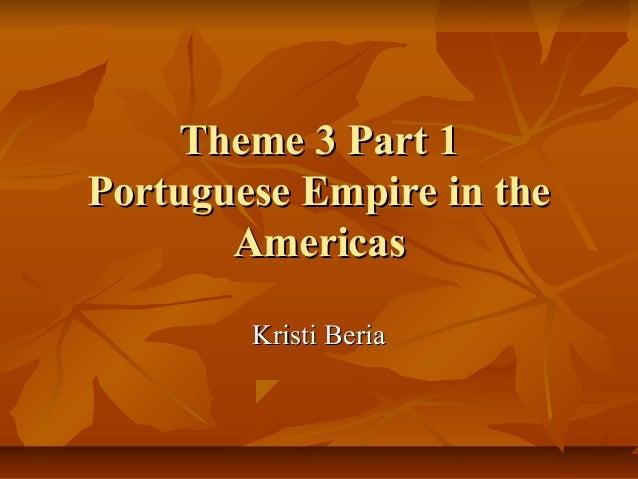 Theme 3 Part 1Theme 3 Part 1 Portuguese Empire in thePortuguese Empire in the AmericasAmericas Kristi BeriaKristi Beria