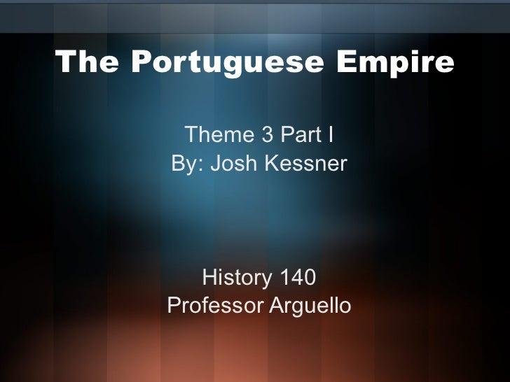 The Portuguese Empire Theme 3 Part I By: Josh Kessner History 140 Professor Arguello