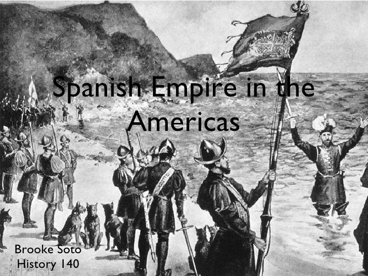Spanish Empire in the Americas <ul><li>Brooke Soto </li></ul><ul><li>History 140 </li></ul>