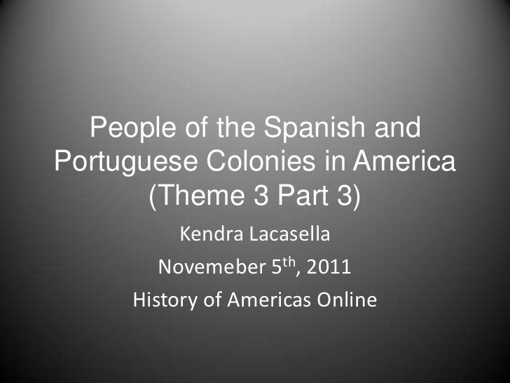 People of the Spanish andPortuguese Colonies in America       (Theme 3 Part 3)          Kendra Lacasella        Novemeber ...