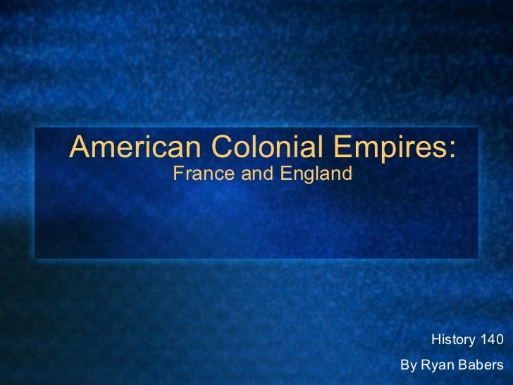American Colonial Empires:  France and England History 140 By Ryan Babers