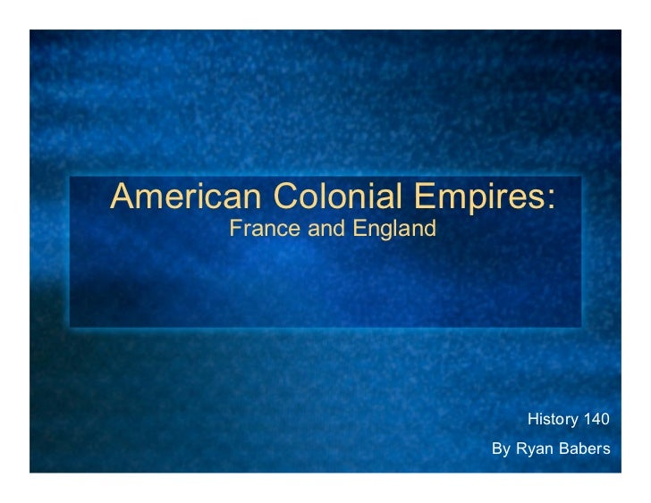 American Colonial Empires:      France and England                               History 140                           By ...