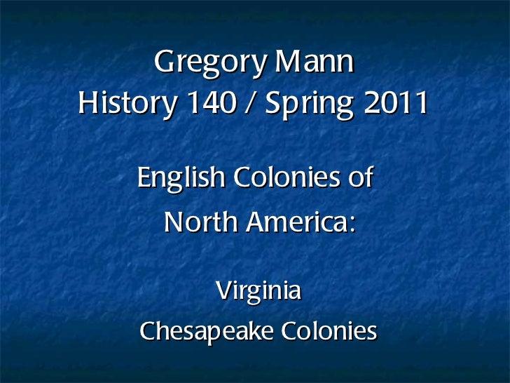 Gregory Mann History 140 / Spring 2011 English Colonies of  North America: Virginia Chesapeake Colonies