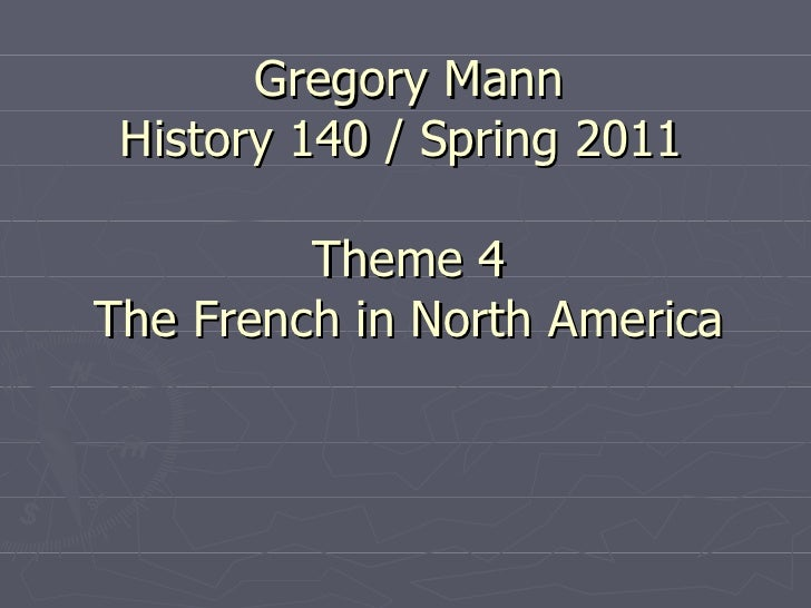 Gregory Mann History 140 / Spring 2011  Theme 4 The French in North America