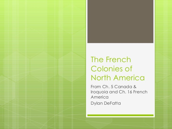 The French Colonies of North America From Ch. 5 Canada & Iroquoia and Ch. 16 French America Dylan DeFatta