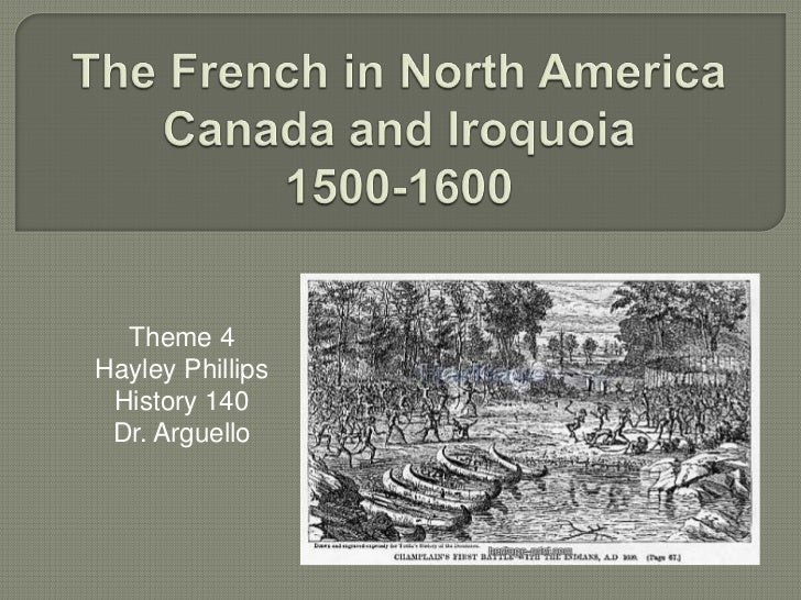 The French in North AmericaCanada and Iroquoia1500-1600 <br />Theme 4<br />Hayley Phillips<br />History 140<br />Dr. Argue...
