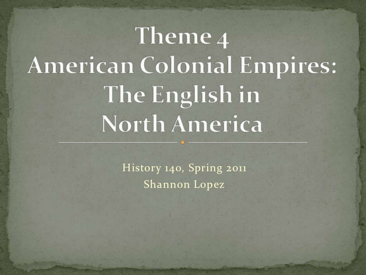 Theme 4American Colonial Empires:The English in North America<br />History 140, Spring 2011<br />Shannon Lopez<br />