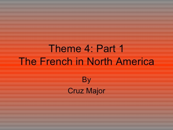 Theme 4: Part 1 The French in North America By Cruz Major