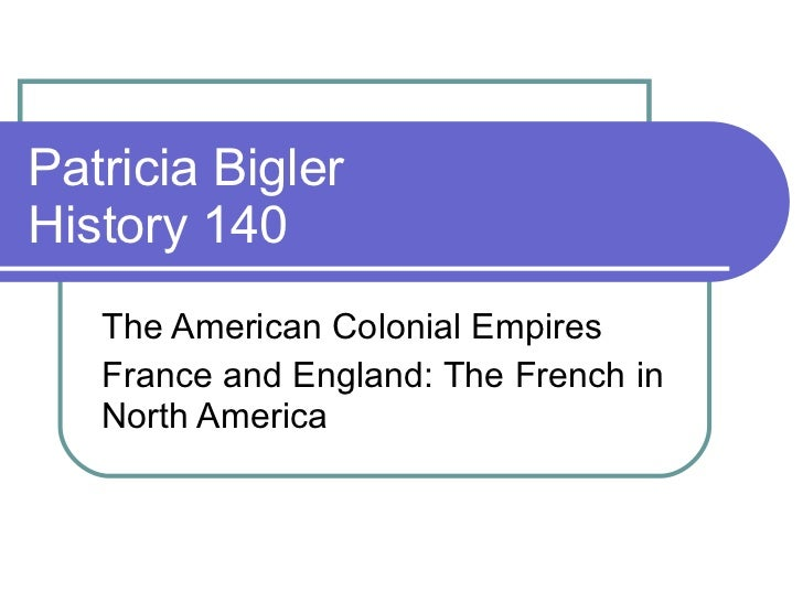 Patricia Bigler History 140 The American Colonial Empires France and England: The French in North America