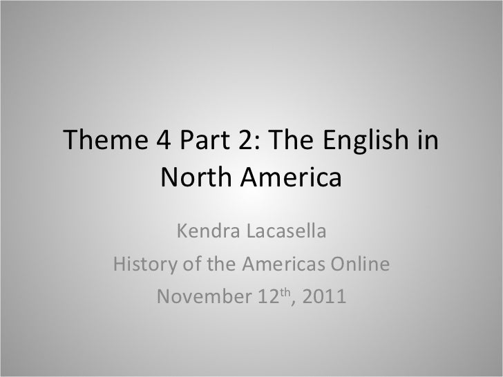Theme 4 Part 2: The English in North America Kendra Lacasella History of the Americas Online November 12 th , 2011