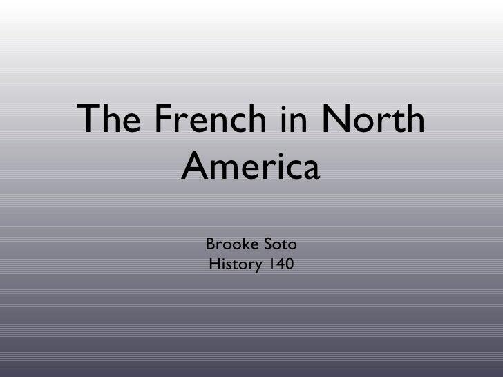The French in North America <ul><li>Brooke Soto </li></ul><ul><li>History 140 </li></ul>