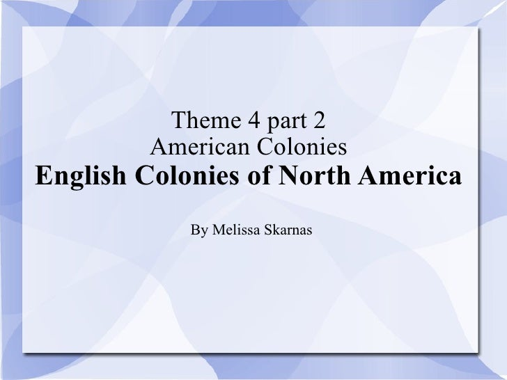 Theme 4 part 2 American Colonies English Colonies of North America By Melissa Skarnas