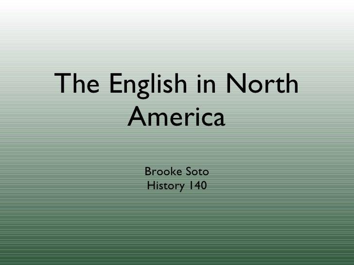 The English in North America <ul><li>Brooke Soto </li></ul><ul><li>History 140 </li></ul>