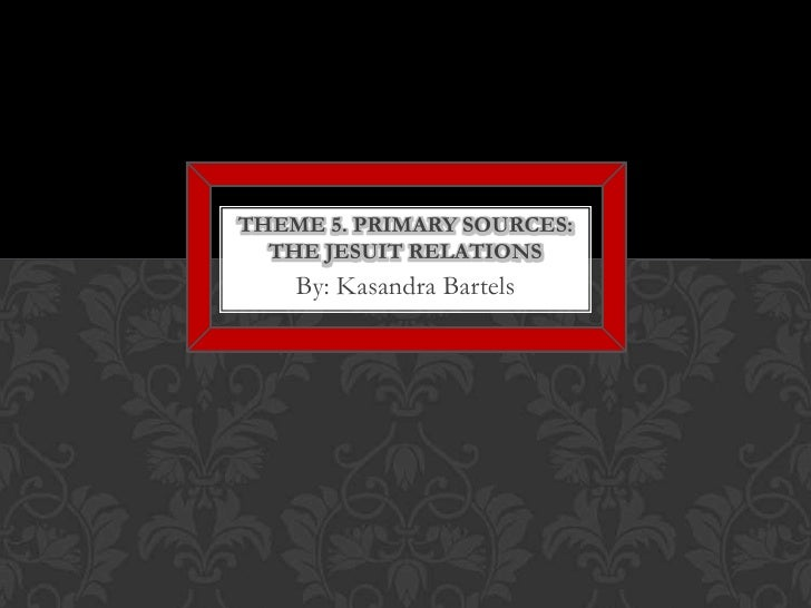 By: Kasandra Bartels<br />Theme 5. Primary Sources: The Jesuit Relations<br />